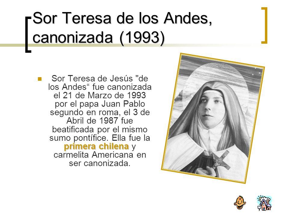 Sor Teresa de los Andes, canonizada (1993) primera chilena Sor Teresa de Jesús de los Andes fue canonizada el 21 de Marzo de 1993 por el papa Juan Pablo segundo en roma, el 3 de Abril de 1987 fue beatificada por el mismo sumo pontífice.
