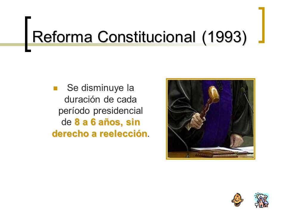 Reforma Constitucional (1993) 8 a 6 años, sin derecho a reelección Se disminuye la duración de cada período presidencial de 8 a 6 años, sin derecho a reelección.