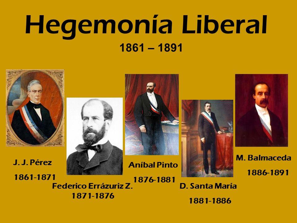 Hegemonía Liberal J. J. Pérez 1861-1871 Federico Errázuriz Z. 1871-1876 D. Santa María 1881-1886 Aníbal Pinto 1876-1881 M. Balmaceda 1886-1891 1861 –