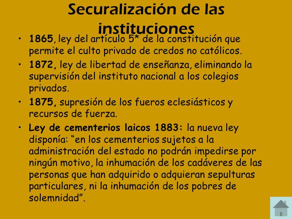 Securalización de las instituciones 1865, ley del artículo 5* de la constitución que permite el culto privado de credos no católicos. 1872, ley de lib