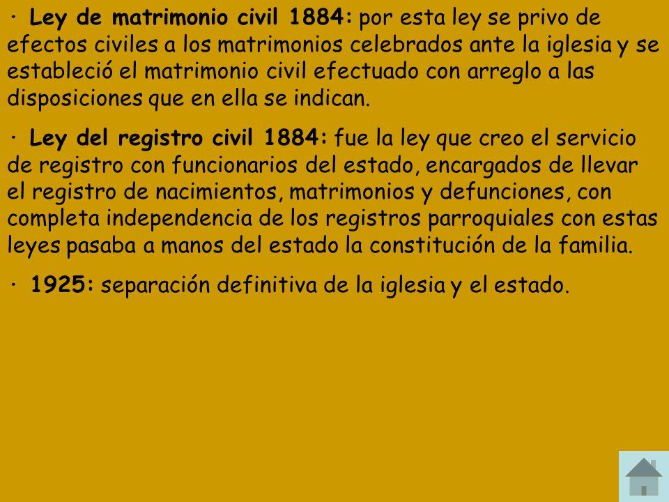 · Ley de matrimonio civil 1884: por esta ley se privo de efectos civiles a los matrimonios celebrados ante la iglesia y se estableció el matrimonio ci