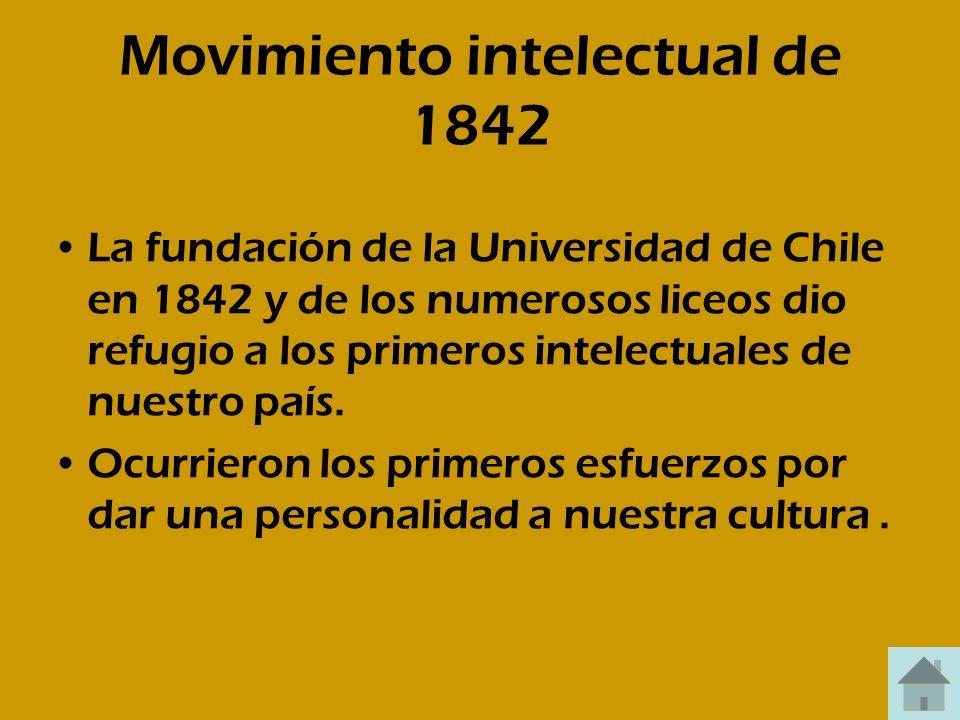 Movimiento intelectual de 1842 La fundación de la Universidad de Chile en 1842 y de los numerosos liceos dio refugio a los primeros intelectuales de n