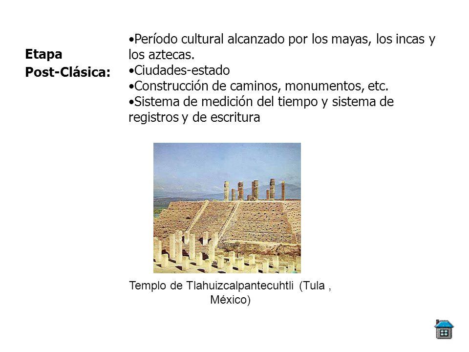 Etapa Post-Clásica: Período cultural alcanzado por los mayas, los incas y los aztecas. Ciudades-estado Construcción de caminos, monumentos, etc. Siste