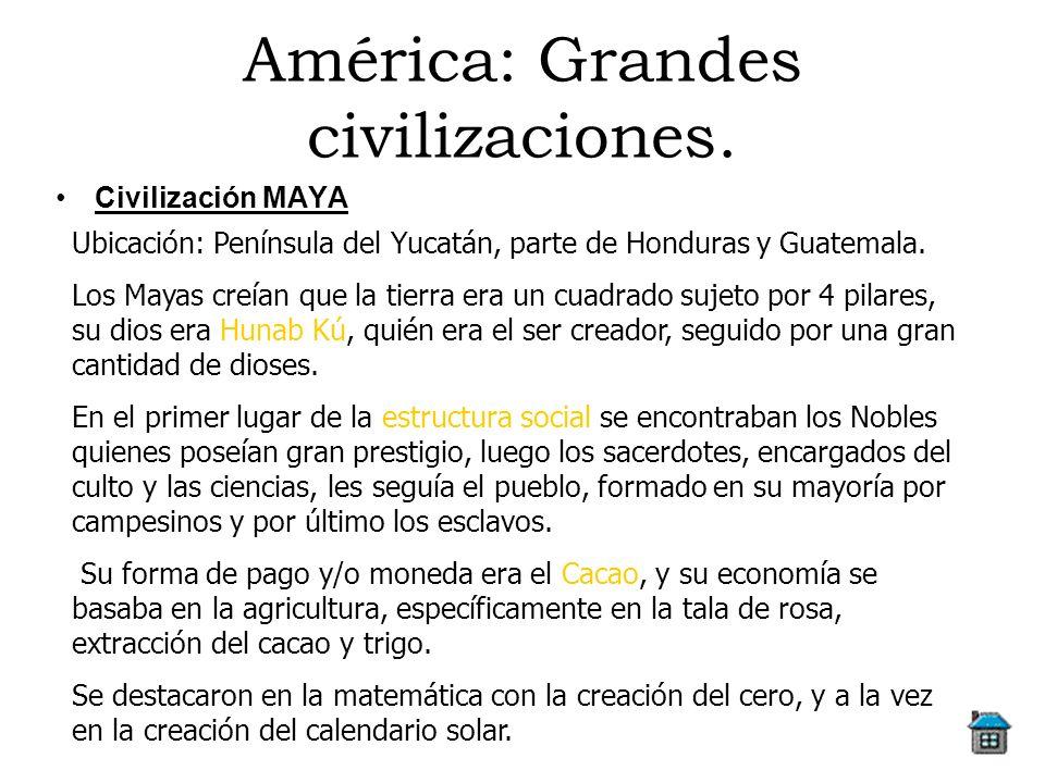 América: Grandes civilizaciones. Civilización MAYA Ubicación: Península del Yucatán, parte de Honduras y Guatemala. Los Mayas creían que la tierra era