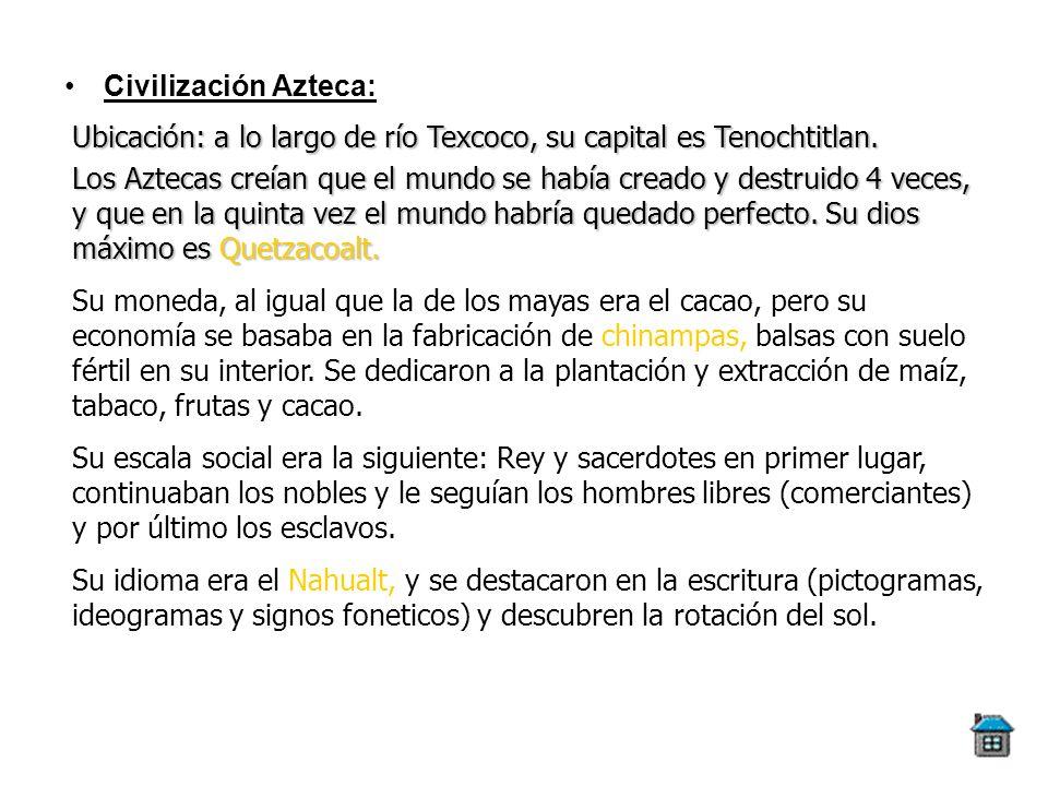 Civilización Azteca: Ubicación: a lo largo de río Texcoco, su capital es Tenochtitlan. Los Aztecas creían que el mundo se había creado y destruido 4 v