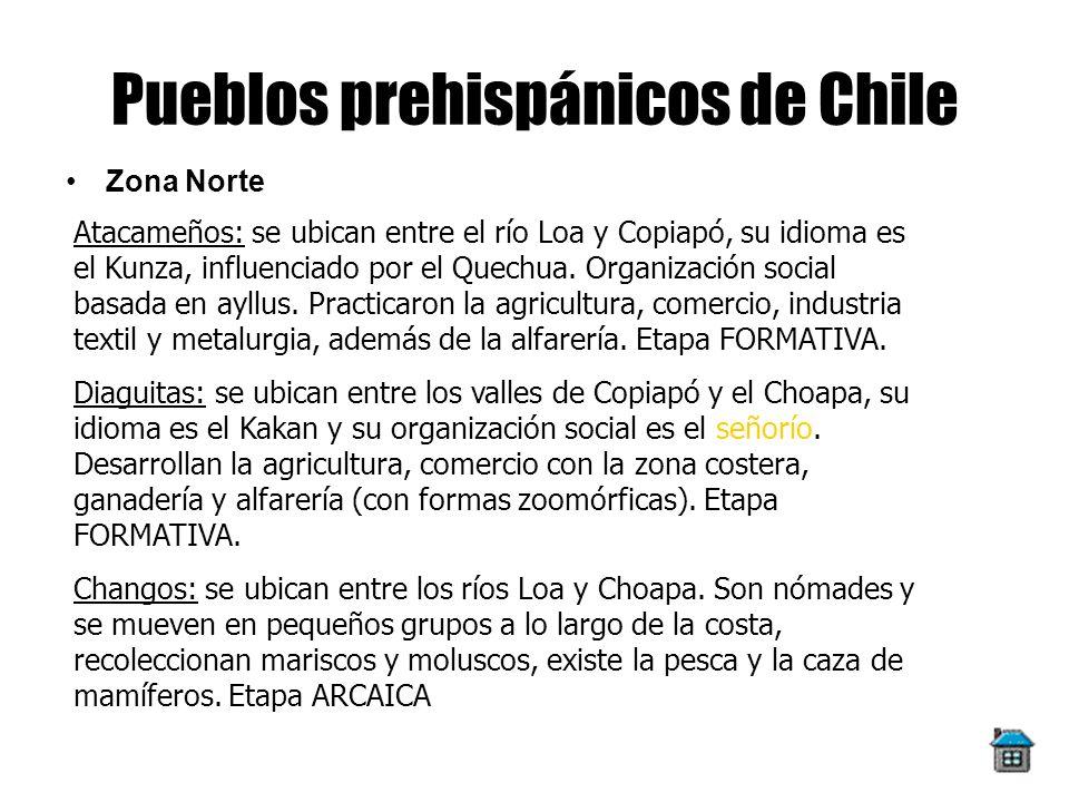 Pueblos prehispánicos de Chile Zona Norte Atacameños: se ubican entre el río Loa y Copiapó, su idioma es el Kunza, influenciado por el Quechua. Organi