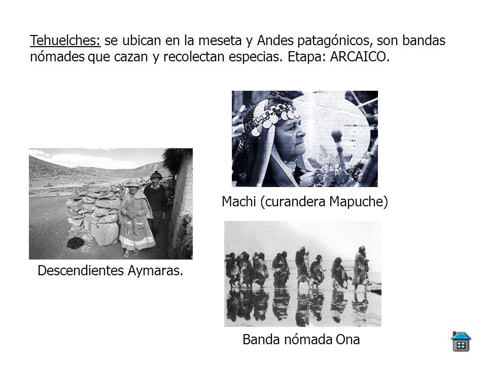 Tehuelches: se ubican en la meseta y Andes patagónicos, son bandas nómades que cazan y recolectan especias. Etapa: ARCAICO. Descendientes Aymaras. Mac