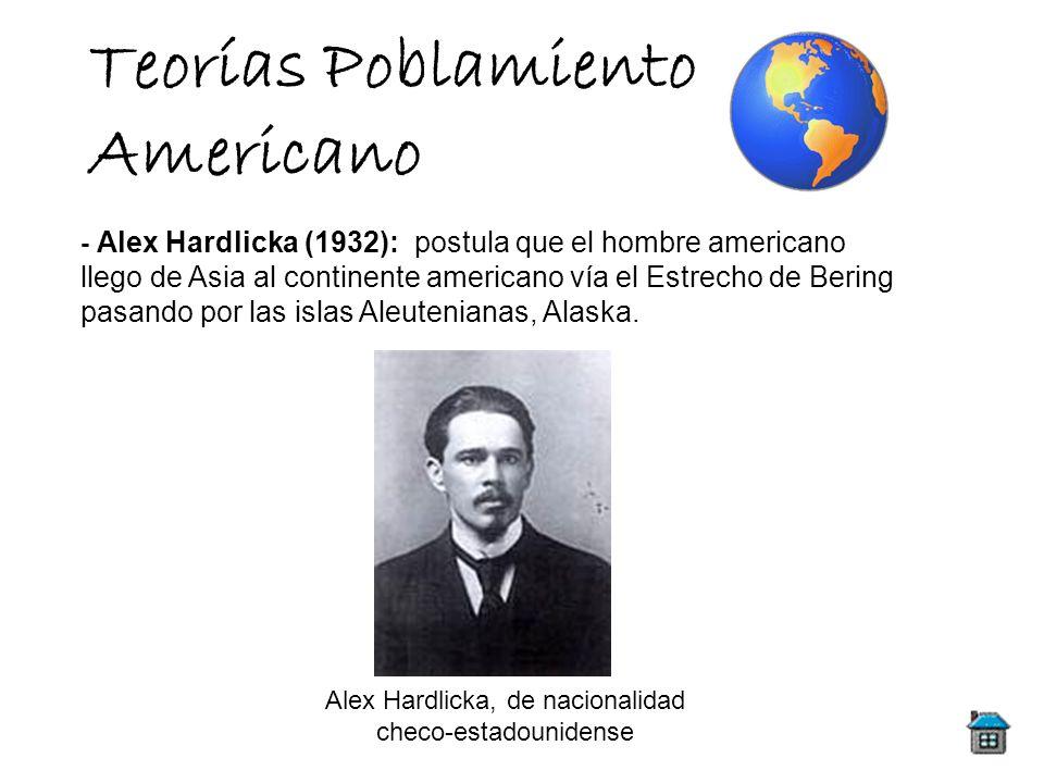Teorías Poblamiento Americano - Alex Hardlicka (1932): postula que el hombre americano llego de Asia al continente americano vía el Estrecho de Bering