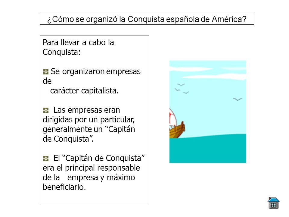 ¿Cómo se organizó la Conquista española de América? Para llevar a cabo la Conquista: Se organizaron empresas de carácter capitalista. Las empresas era