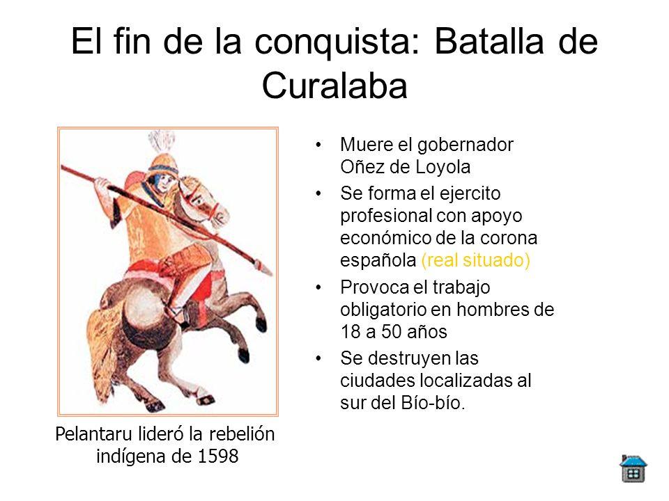 El fin de la conquista: Batalla de Curalaba Muere el gobernador Oñez de Loyola Se forma el ejercito profesional con apoyo económico de la corona españ