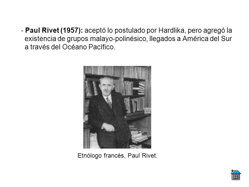 - Paul Rivet (1957): aceptó lo postulado por Hardlika, pero agregó la existencia de grupos malayo-polinésico, llegados a América del Sur a través del