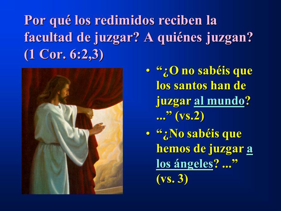 Por qué los redimidos reciben la facultad de juzgar? A quiénes juzgan? (1 Cor. 6:2,3) ¿O no sabéis que los santos han de juzgar al mundo?... (vs.2)¿O