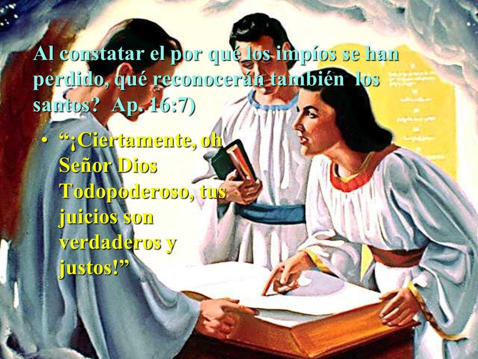 Al constatar el por qué los impíos se han perdido, qué reconocerán también los santos? Ap. 16:7) ¡Ciertamente, oh Señor Dios Todopoderoso, tus juicios