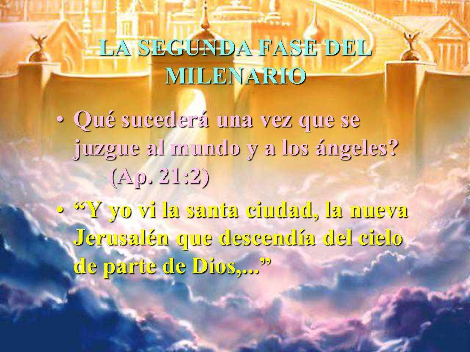 LA SEGUNDA FASE DEL MILENARIO Qué sucederá una vez que se juzgue al mundo y a los ángeles? (Ap. 21:2)Qué sucederá una vez que se juzgue al mundo y a l