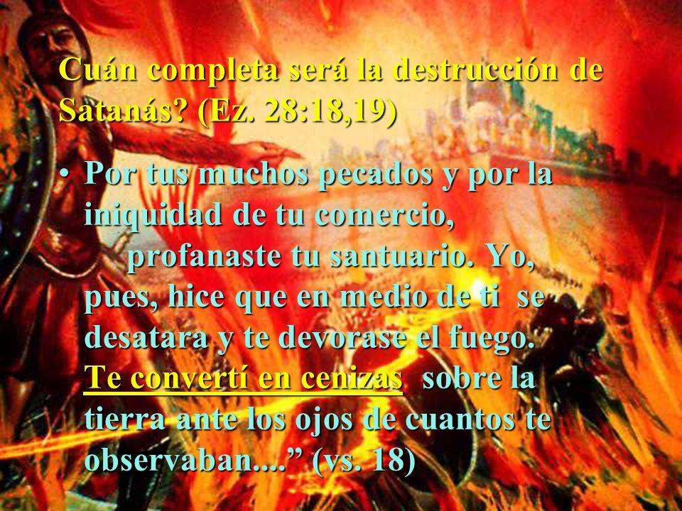 Cuán completa será la destrucción de Satanás? (Ez. 28:18,19) Por tus muchos pecados y por la iniquidad de tu comercio, profanaste tu santuario. Yo, pu