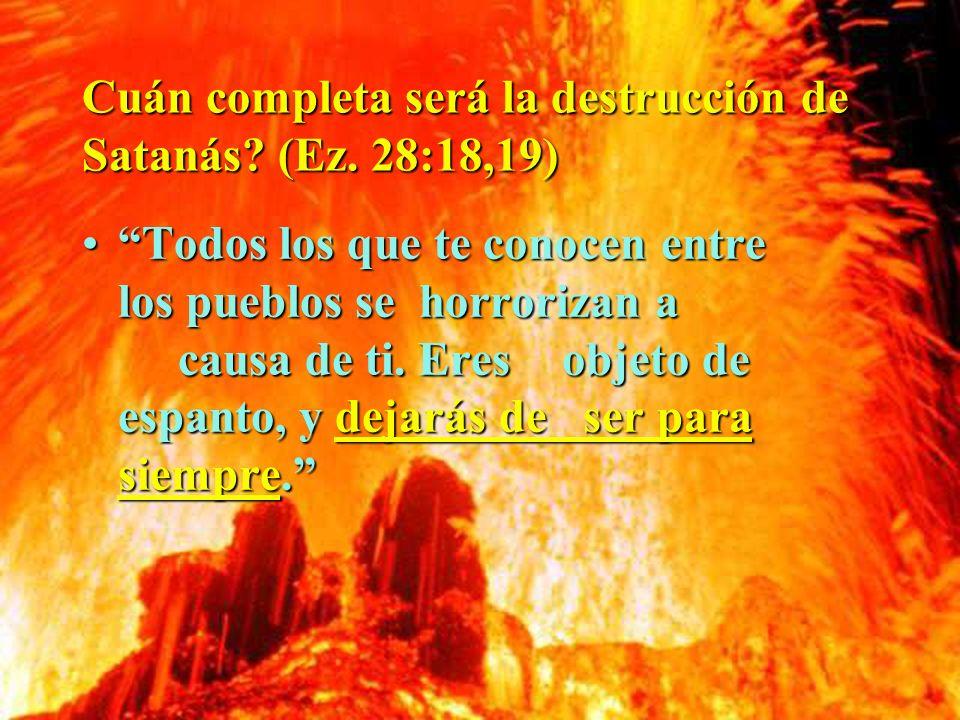 Cuán completa será la destrucción de Satanás? (Ez. 28:18,19) Todos los que te conocen entre los pueblos se horrorizan a causa de ti. Eres objeto de es