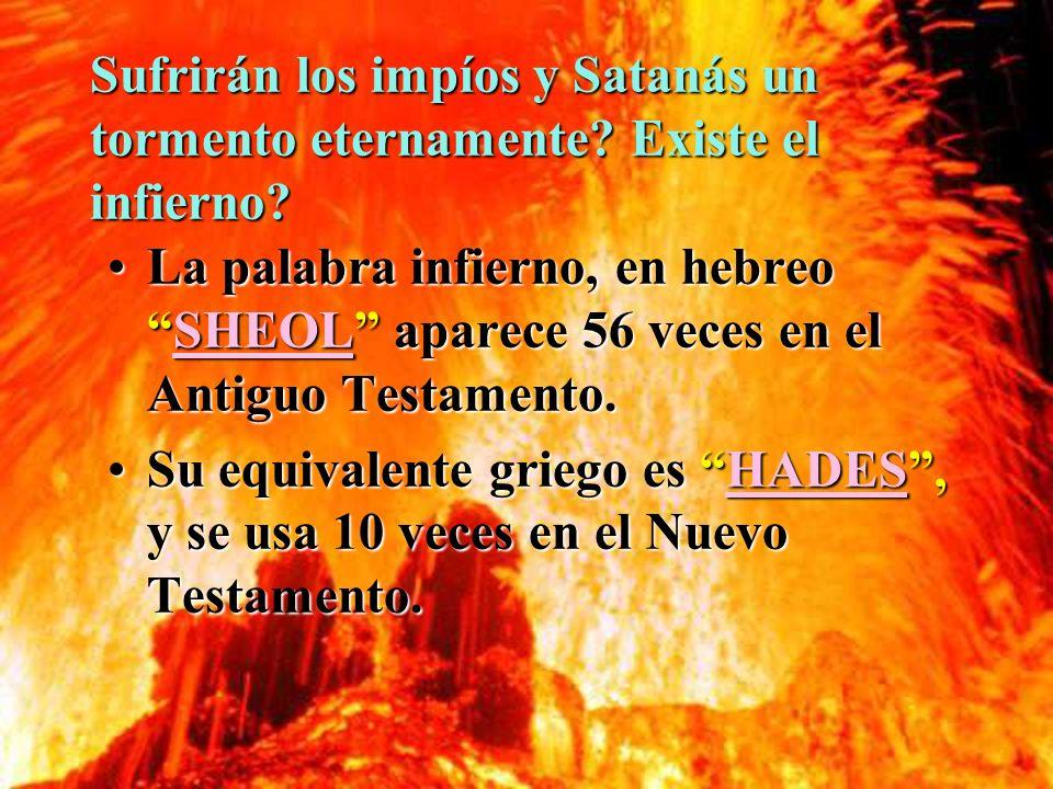 Sufrirán los impíos y Satanás un tormento eternamente? Existe el infierno? La palabra infierno, en hebreoSHEOL aparece 56 veces en el Antiguo Testamen