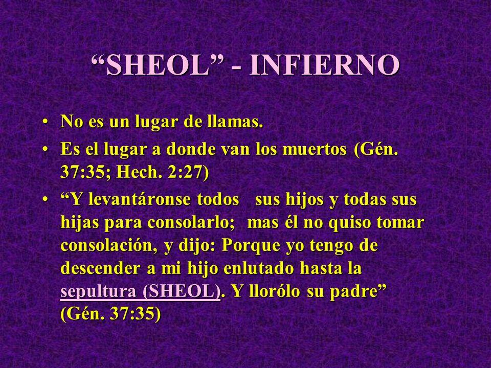 SHEOL - INFIERNO No es un lugar de llamas.No es un lugar de llamas. Es el lugar a donde van los muertos (Gén. 37:35; Hech. 2:27)Es el lugar a donde va