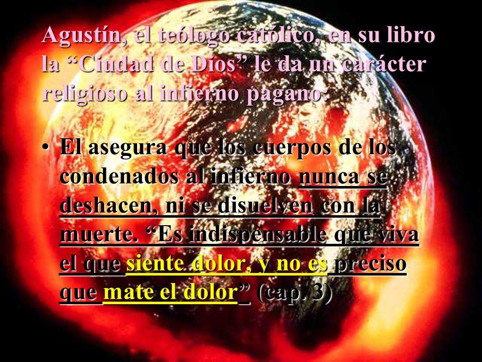 Agustín, el teólogo católico, en su libro la Ciudad de Dios le da un carácter religioso al infierno pagano: El asegura que los cuerpos de los condenad