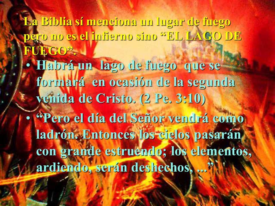 La Biblia sí menciona un lugar de fuego pero no es el infierno sino EL LAGO DE FUEGO. Habrá un lago de fuego que se formará en ocasión de la segunda v