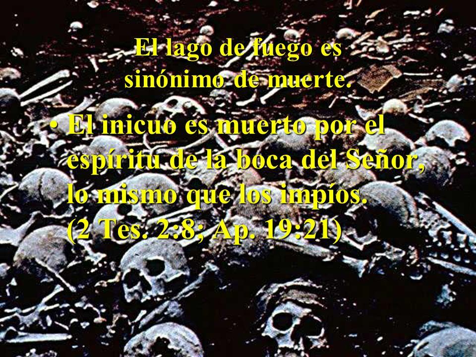 El lago de fuego es sinónimo de muerte. El inicuo es muerto por el espíritu de la boca del Señor, lo mismo que los impíos. (2 Tes. 2:8; Ap. 19:21)El i