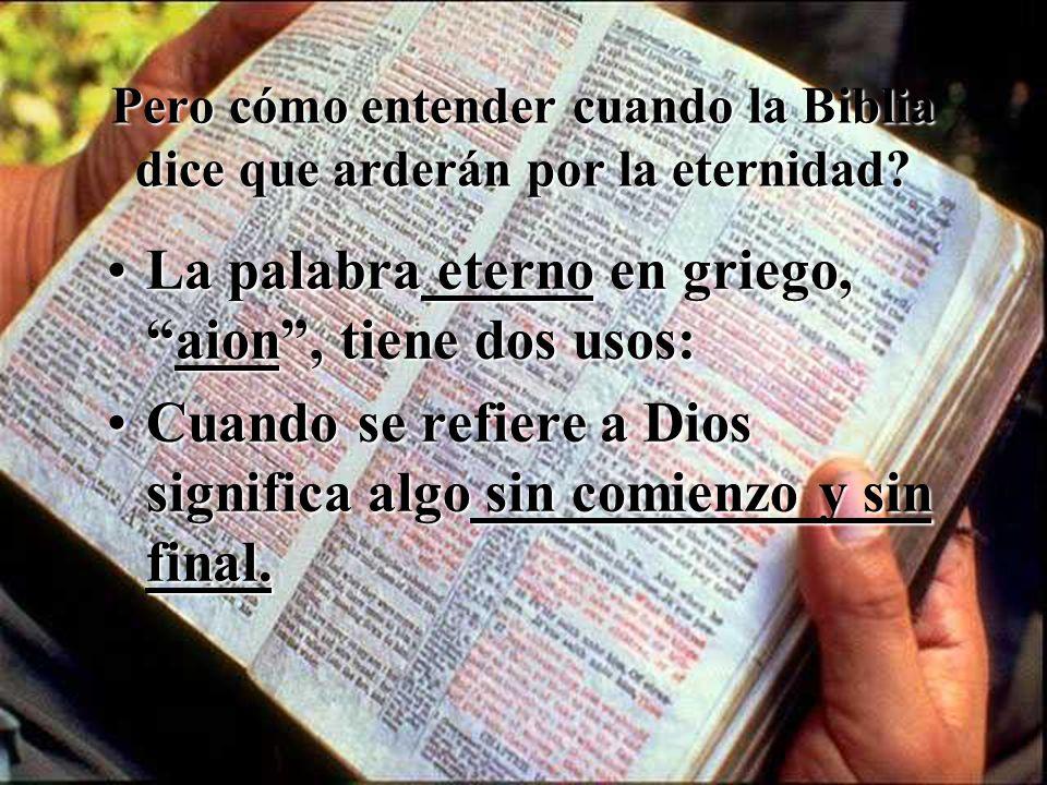 Pero cómo entender cuando la Biblia dice que arderán por la eternidad? La palabra eterno en griego,aion, tiene dos usos:La palabra eterno en griego,ai