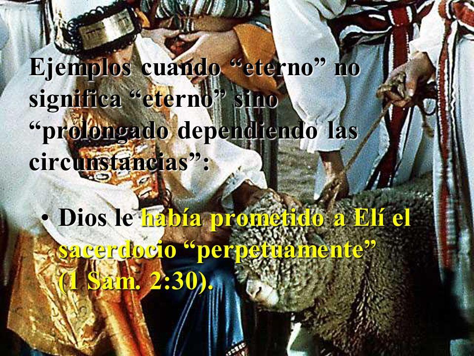 Ejemplos cuando eterno no significa eterno sino prolongado dependiendo las circunstancias: Dios le había prometido a Elí el sacerdocio perpetuamente (