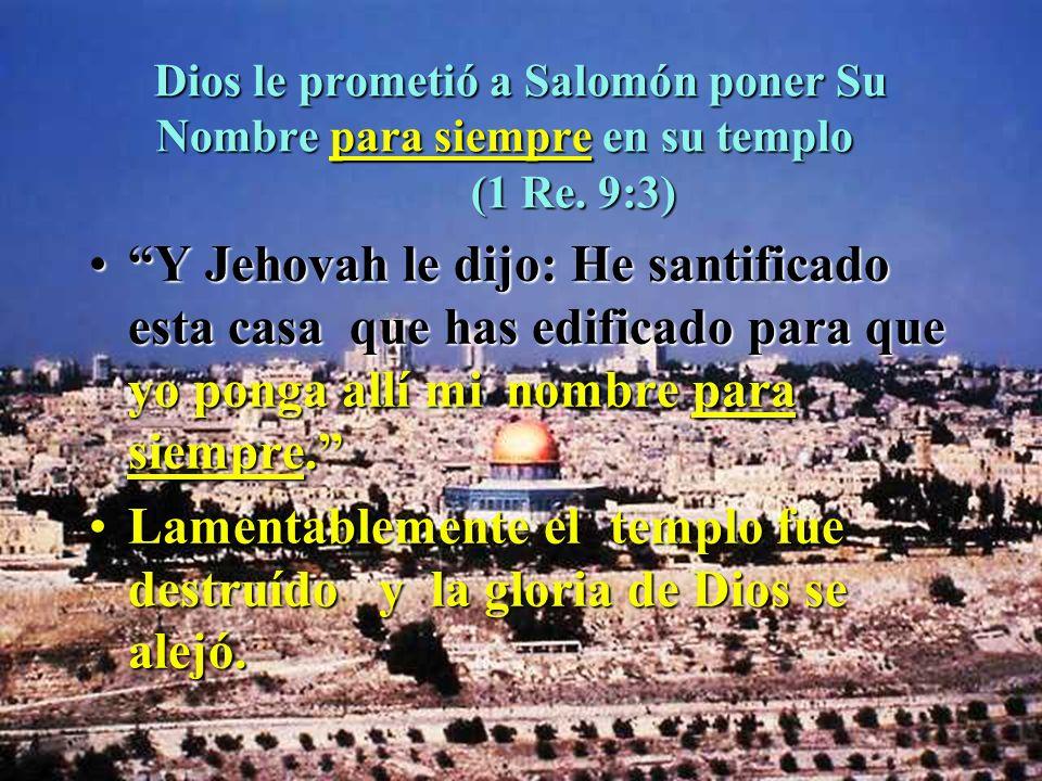 Dios le prometió a Salomón poner Su Nombre para siempre en su templo (1 Re. 9:3) Y Jehovah le dijo: He santificado esta casa que has edificado para qu