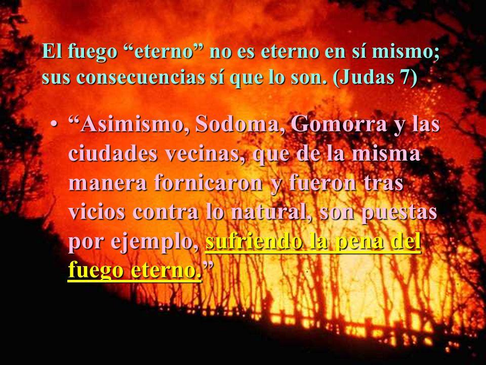 El fuego eterno no es eterno en sí mismo; sus consecuencias sí que lo son. (Judas 7) Asimismo, Sodoma, Gomorra y las ciudades vecinas, que de la misma