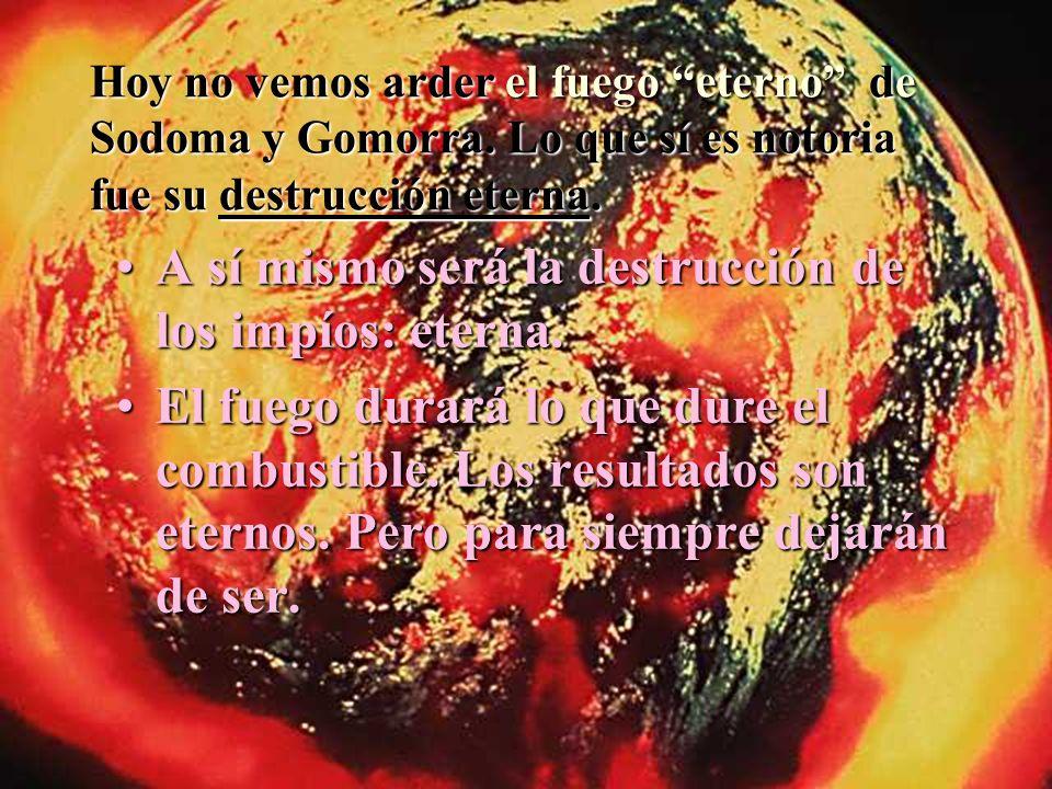 Hoy no vemos arder el fuego eterno de Sodoma y Gomorra. Lo que sí es notoria fue su destrucción eterna. A sí mismo será la destrucción de los impíos: