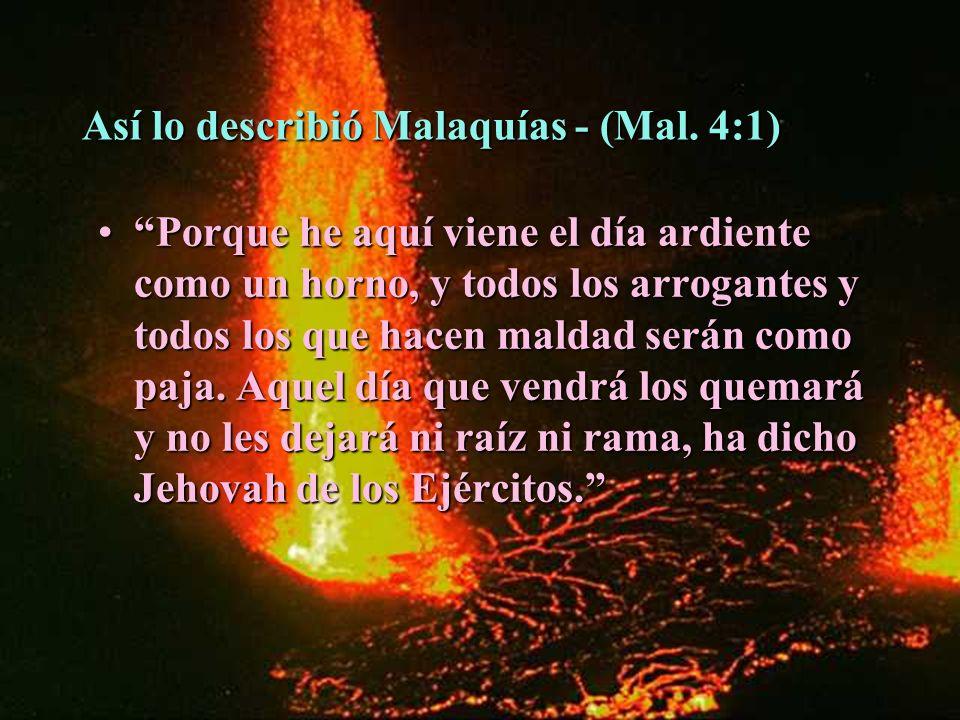 Así lo describió Malaquías - (Mal. 4:1) Porque he aquí viene el día ardiente como un horno, y todos los arrogantes y todos los que hacen maldad serán