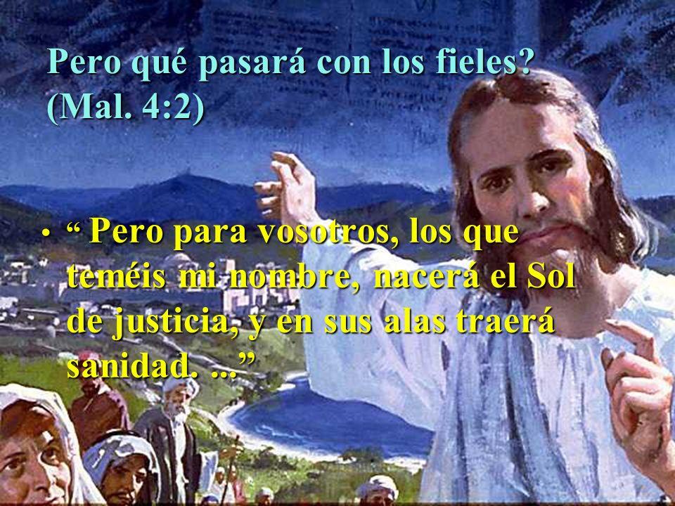 Pero qué pasará con los fieles? (Mal. 4:2) Pero para vosotros, los que teméis mi nombre, nacerá el Sol de justicia, y en sus alas traerá sanidad.... P