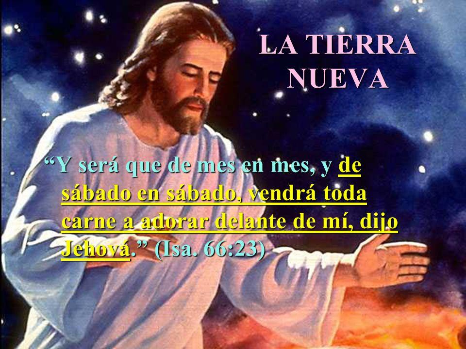 LA TIERRA NUEVA Y será que de mes en mes, y de sábado en sábado, vendrá toda carne a adorar delante de mí, dijo Jehová. (Isa. 66:23)