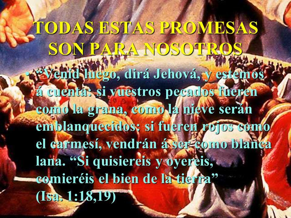 TODAS ESTAS PROMESAS SON PARA NOSOTROS Venid luego, dirá Jehová, y estemos á cuenta: si vuestros pecados fueren como la grana, como la nieve serán emb