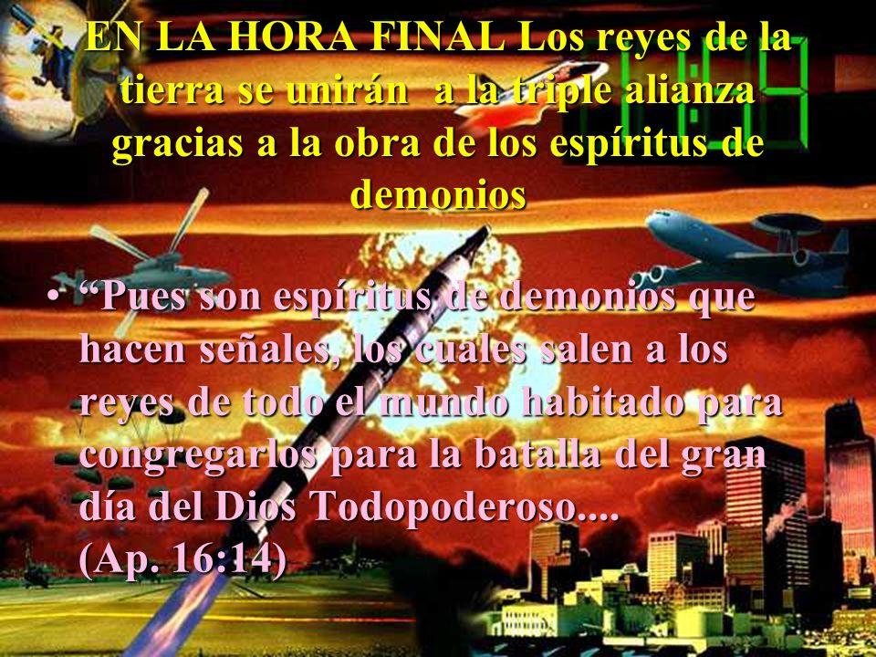 EN LA HORA FINAL Los reyes de la tierra se unirán a la triple alianza gracias a la obra de los espíritus de demonios Pues son espíritus de demonios qu