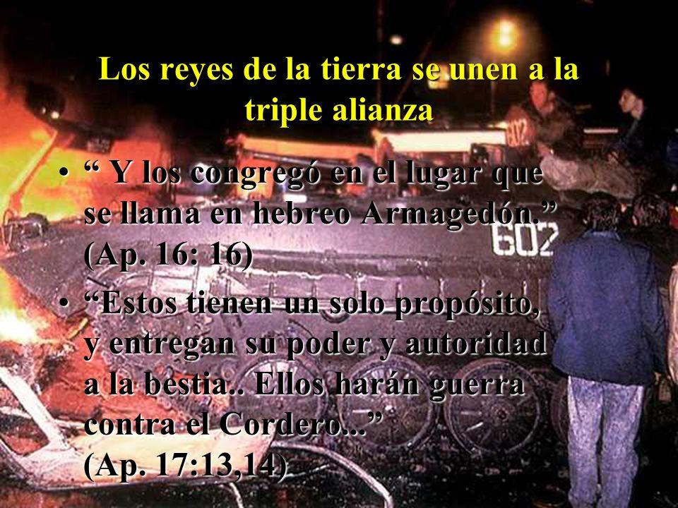 Los reyes de la tierra se unen a la triple alianza Y los congregó en el lugar que se llama en hebreo Armagedón. (Ap. 16: 16) Y los congregó en el luga