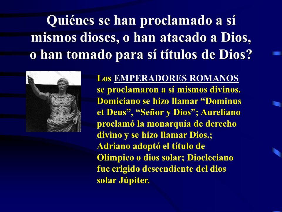 Quiénes se han proclamado a sí mismos dioses, o han atacado a Dios, o han tomado para sí títulos de Dios? ? ? ?