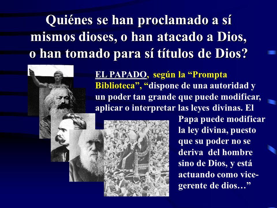 Quiénes se han proclamado a sí mismos dioses, o han atacado a Dios, o han tomado para sí títulos de Dios? EL PAPADO, que tomara títulos que solo perte