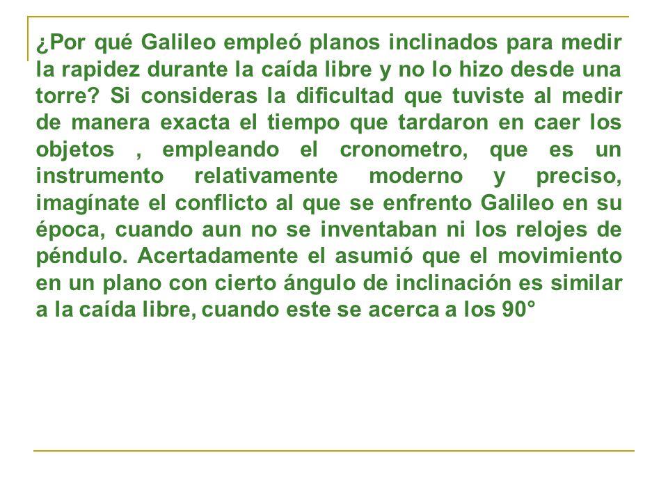 ¿Por qué Galileo empleó planos inclinados para medir la rapidez durante la caída libre y no lo hizo desde una torre? Si consideras la dificultad que t
