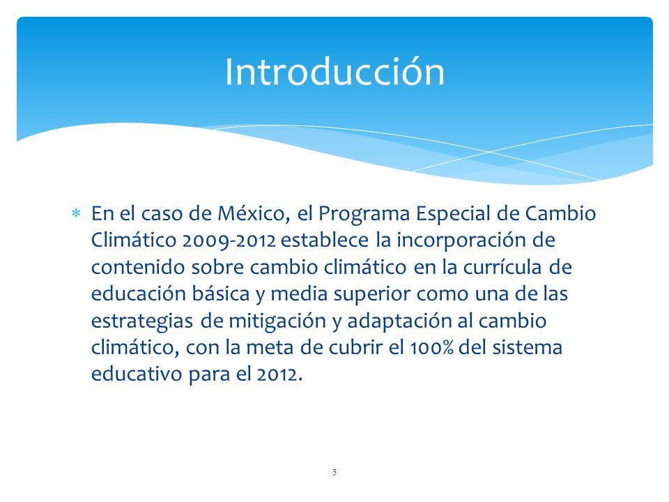 En el caso de México, el Programa Especial de Cambio Climático 2009-2012 establece la incorporación de contenido sobre cambio climático en la currícula de educación básica y media superior como una de las estrategias de mitigación y adaptación al cambio climático, con la meta de cubrir el 100% del sistema educativo para el 2012.