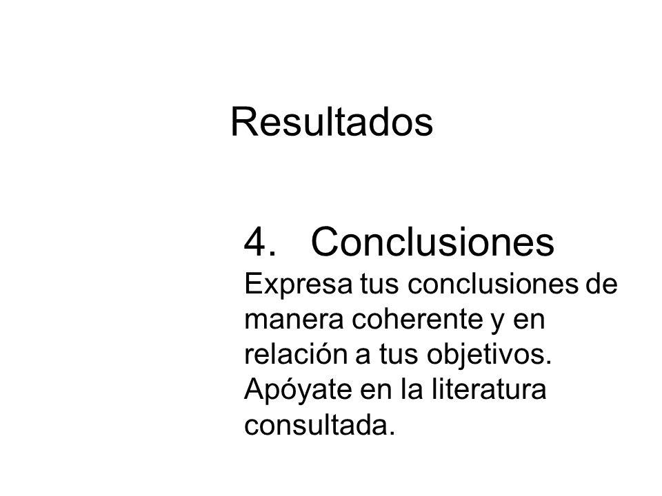 Resultados 4.Conclusiones Expresa tus conclusiones de manera coherente y en relación a tus objetivos. Apóyate en la literatura consultada.