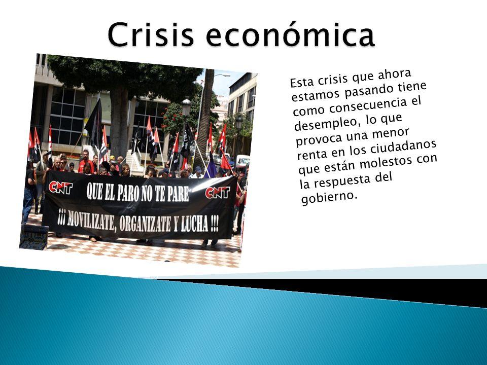 Esta crisis que ahora estamos pasando tiene como consecuencia el desempleo, lo que provoca una menor renta en los ciudadanos que están molestos con la respuesta del gobierno.
