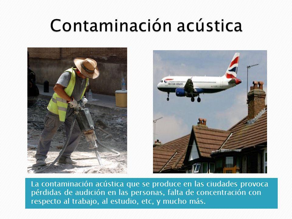 La contaminación acústica que se produce en las ciudades provoca pérdidas de audición en las personas, falta de concentración con respecto al trabajo, al estudio, etc, y mucho más.