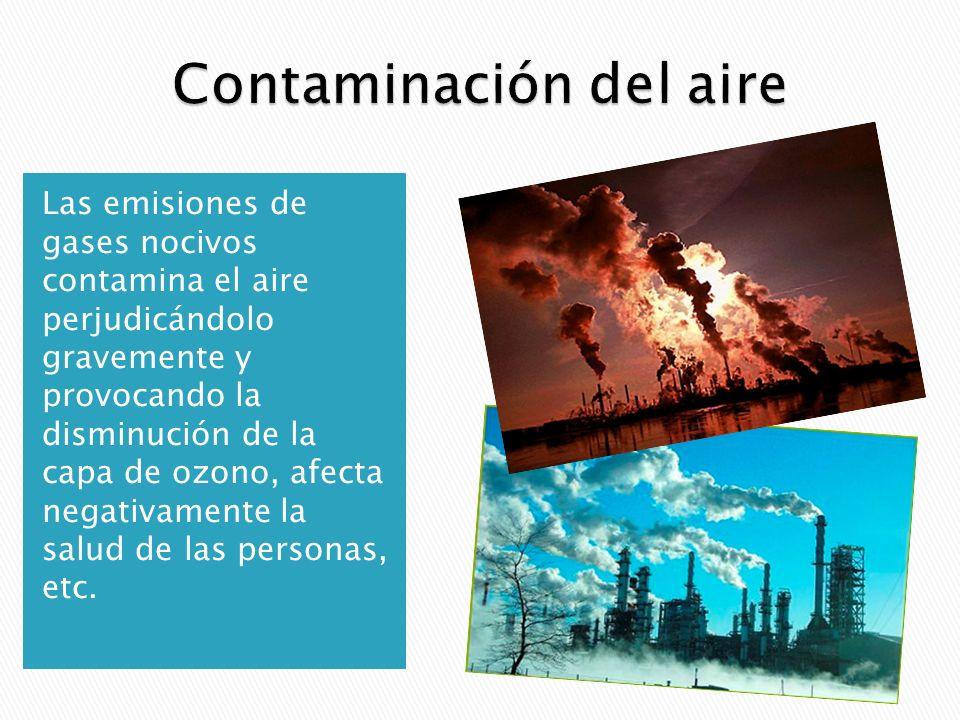 Las emisiones de gases nocivos contamina el aire perjudicándolo gravemente y provocando la disminución de la capa de ozono, afecta negativamente la salud de las personas, etc.