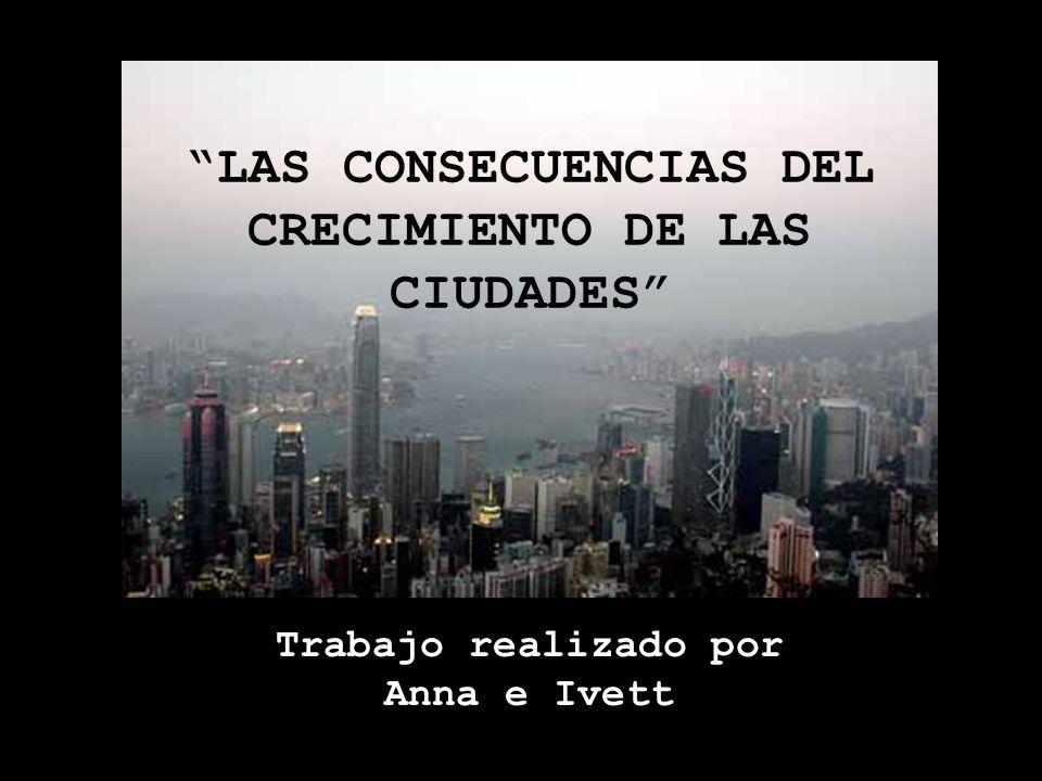 Trabajo realizado por Anna e Ivett LAS CONSECUENCIAS DEL CRECIMIENTO DE LAS CIUDADES