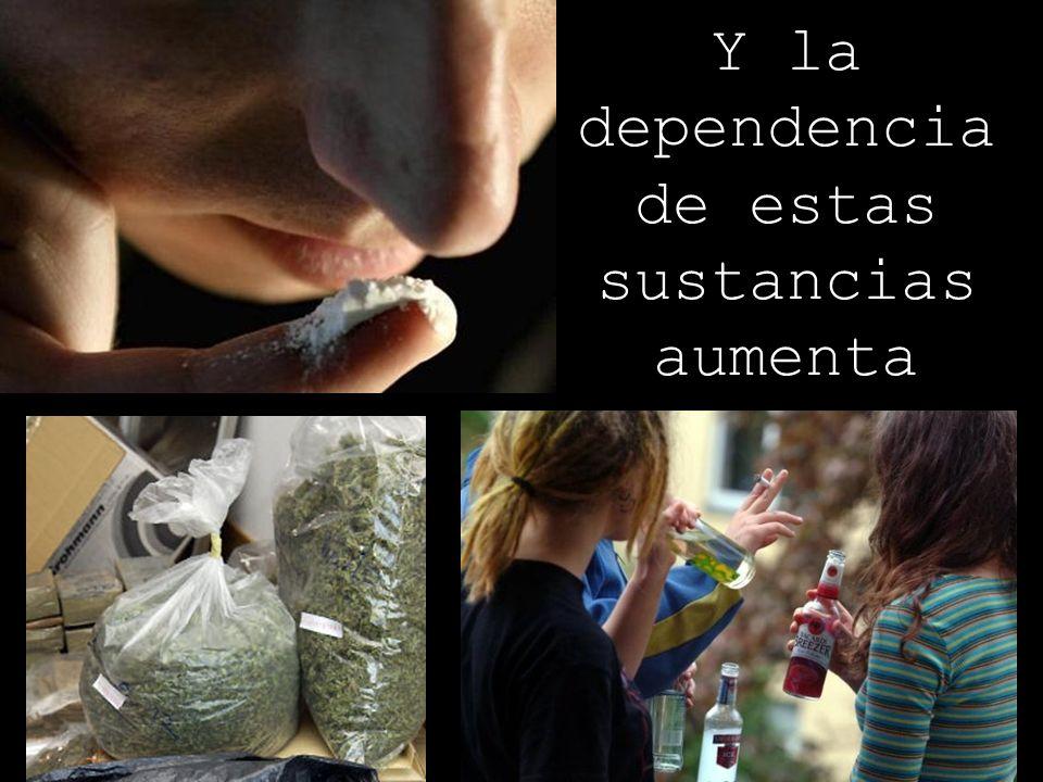 Y la dependencia de estas sustancias aumenta