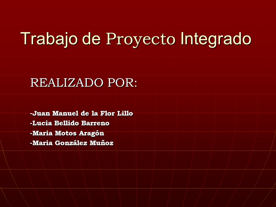 Trabajo de Proyecto Integrado REALIZADO POR: -Juan Manuel de la Flor Lillo -Lucia Bellido Barreno -Maria Motos Aragón -Maria González Muñoz