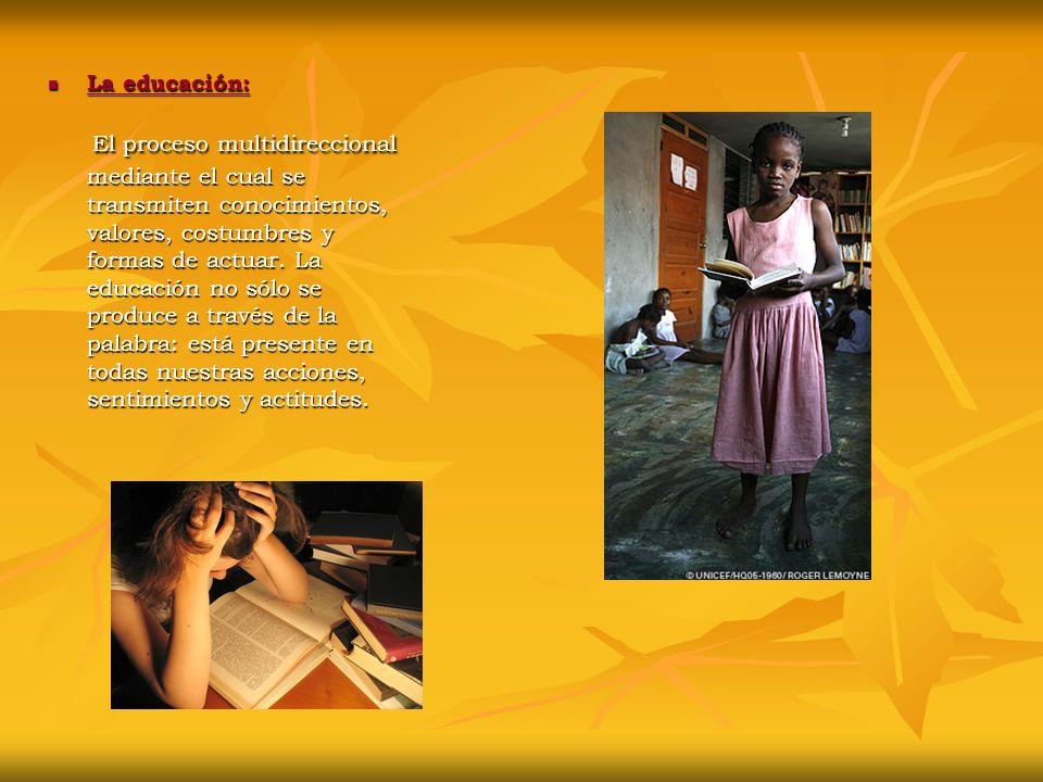 La educación: La educación: La educación: La educación: El proceso multidireccional mediante el cual se transmiten conocimientos, valores, costumbres y formas de actuar.