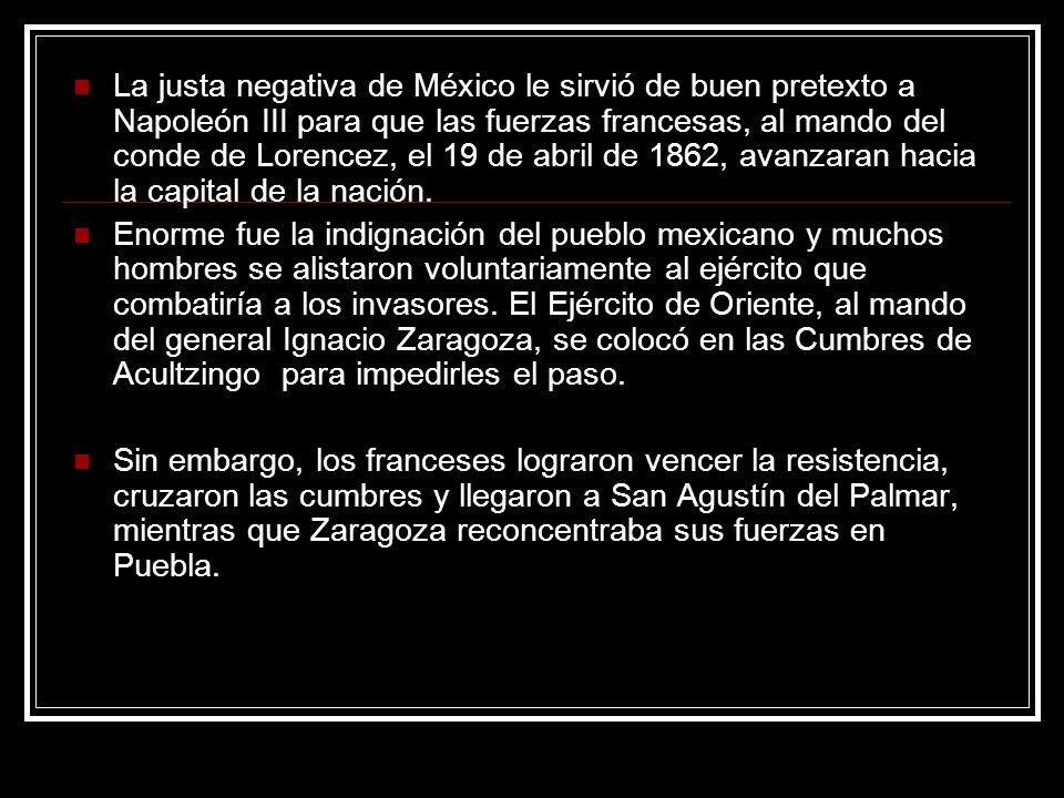 La justa negativa de México le sirvió de buen pretexto a Napoleón III para que las fuerzas francesas, al mando del conde de Lorencez, el 19 de abril d