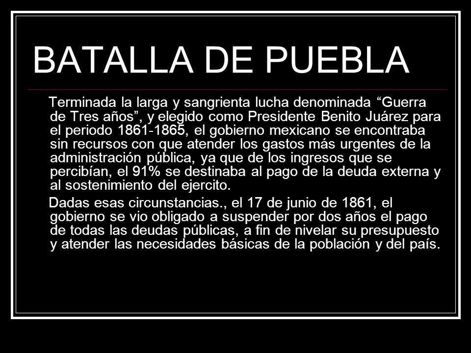 BATALLA DE PUEBLA Terminada la larga y sangrienta lucha denominada Guerra de Tres años, y elegido como Presidente Benito Juárez para el periodo 1861-1